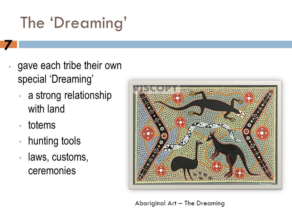 The 'Dreaming' gave each tribe their own special 'Dreaming' a strong relationship with land totems hunting tools laws, customs, ceremonies 7 Aborigina