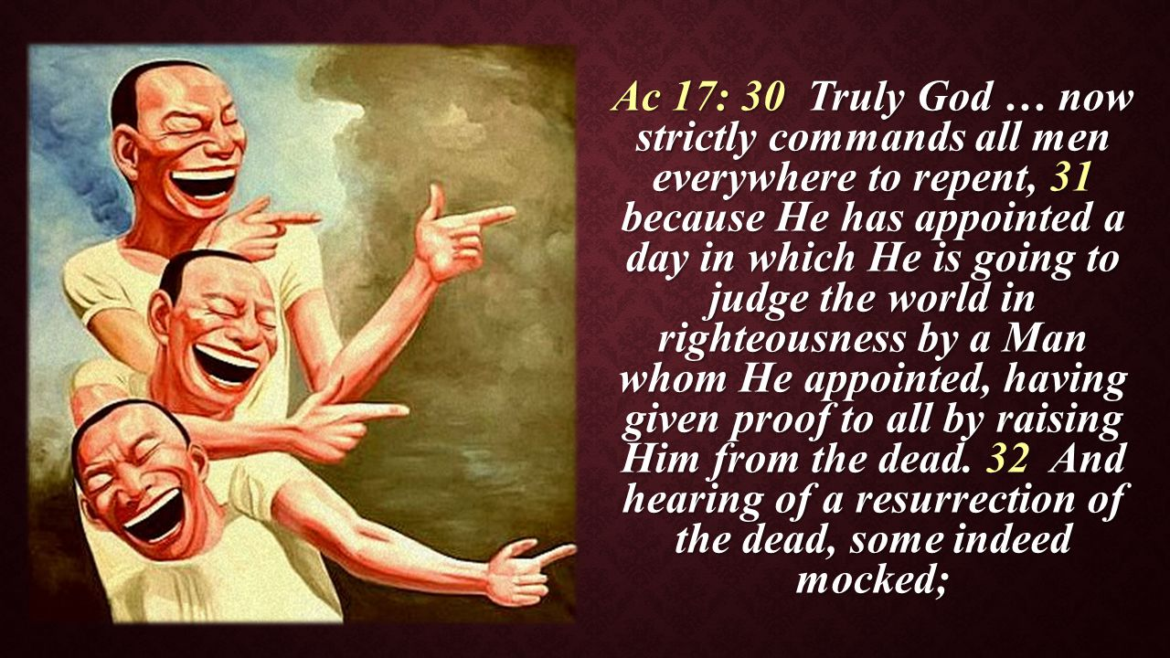 Ac 17: 30 Truly God … now strictly commands all men everywhere to repent, 31 because He has appointed a day in which He is going to judge the world in righteousness by a Man whom He appointed, having given proof to all by raising Him from the dead.