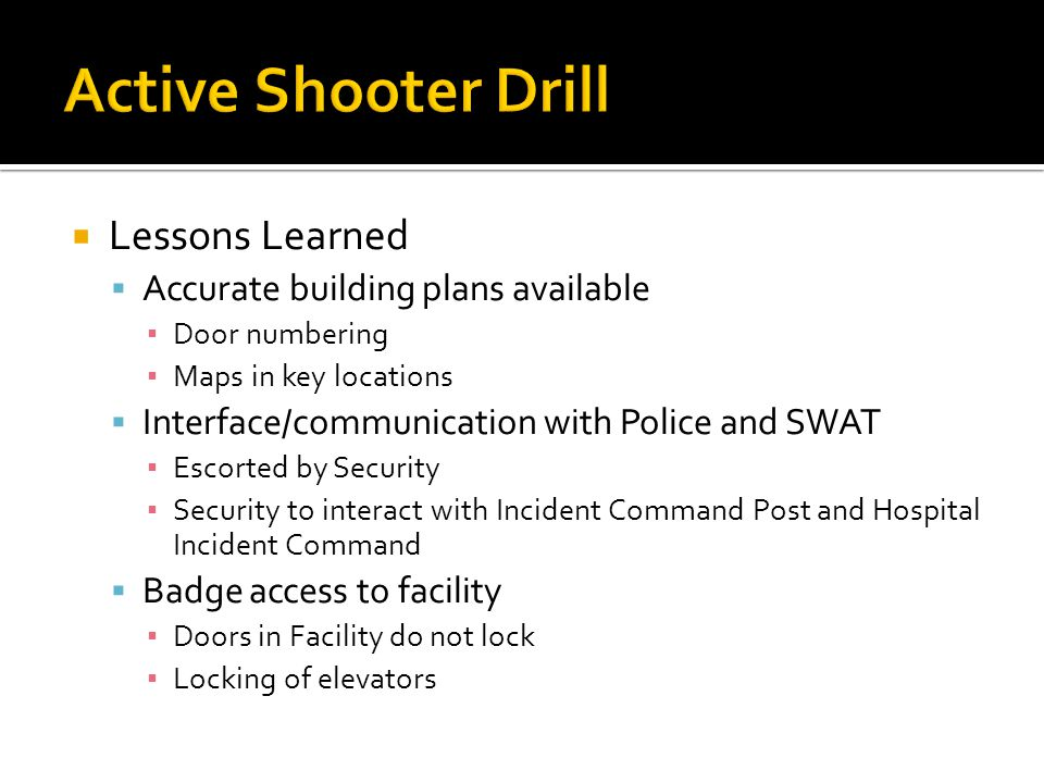  Lessons Learned  Accurate building plans available ▪ Door numbering ▪ Maps in key locations  Interface/communication with Police and SWAT ▪ Escorted by Security ▪ Security to interact with Incident Command Post and Hospital Incident Command  Badge access to facility ▪ Doors in Facility do not lock ▪ Locking of elevators