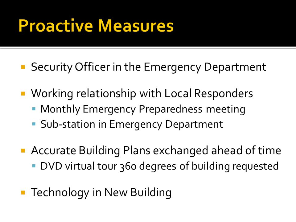  Security Officer in the Emergency Department  Working relationship with Local Responders  Monthly Emergency Preparedness meeting  Sub-station in Emergency Department  Accurate Building Plans exchanged ahead of time  DVD virtual tour 360 degrees of building requested  Technology in New Building