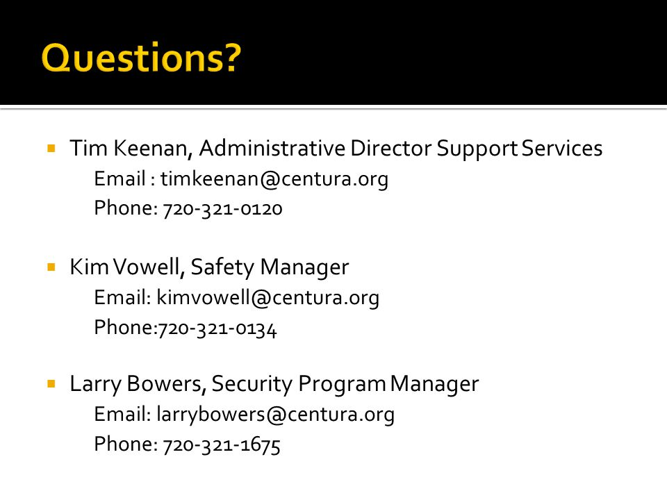  Tim Keenan, Administrative Director Support Services Email : timkeenan@centura.org Phone: 720-321-0120  Kim Vowell, Safety Manager Email: kimvowell@centura.org Phone:720-321-0134  Larry Bowers, Security Program Manager Email: larrybowers@centura.org Phone: 720-321-1675