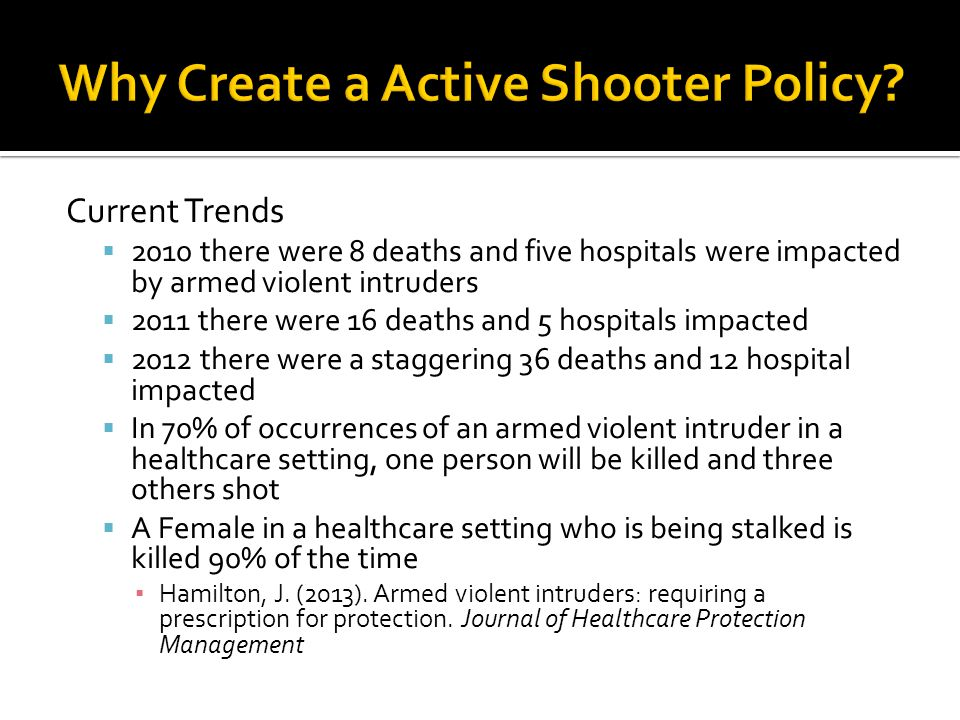 Current Trends  2010 there were 8 deaths and five hospitals were impacted by armed violent intruders  2011 there were 16 deaths and 5 hospitals impacted  2012 there were a staggering 36 deaths and 12 hospital impacted  In 70% of occurrences of an armed violent intruder in a healthcare setting, one person will be killed and three others shot  A Female in a healthcare setting who is being stalked is killed 90% of the time ▪ Hamilton, J.