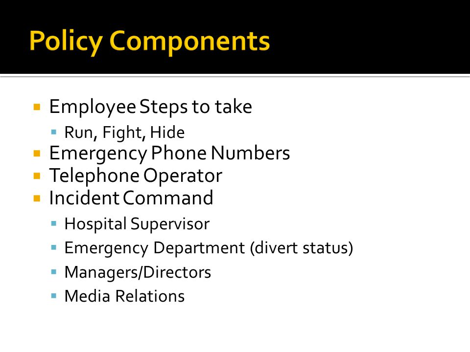  Employee Steps to take  Run, Fight, Hide  Emergency Phone Numbers  Telephone Operator  Incident Command  Hospital Supervisor  Emergency Department (divert status)  Managers/Directors  Media Relations