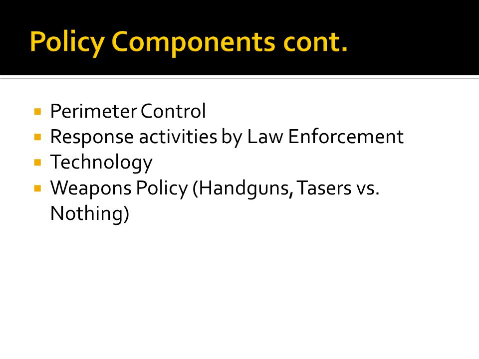  Perimeter Control  Response activities by Law Enforcement  Technology  Weapons Policy (Handguns, Tasers vs. Nothing)