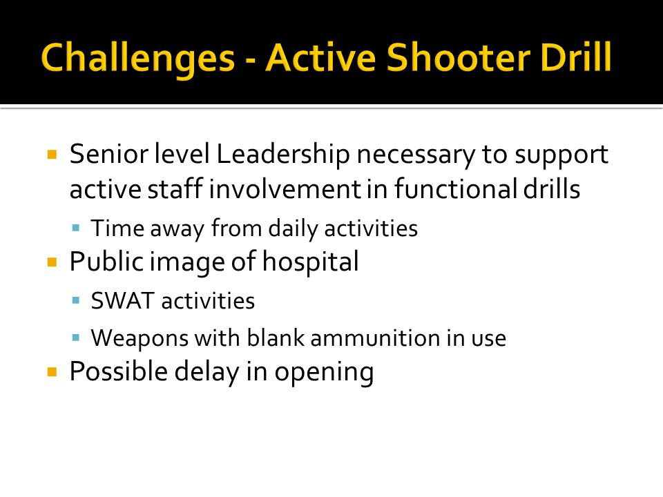  Senior level Leadership necessary to support active staff involvement in functional drills  Time away from daily activities  Public image of hospital  SWAT activities  Weapons with blank ammunition in use  Possible delay in opening