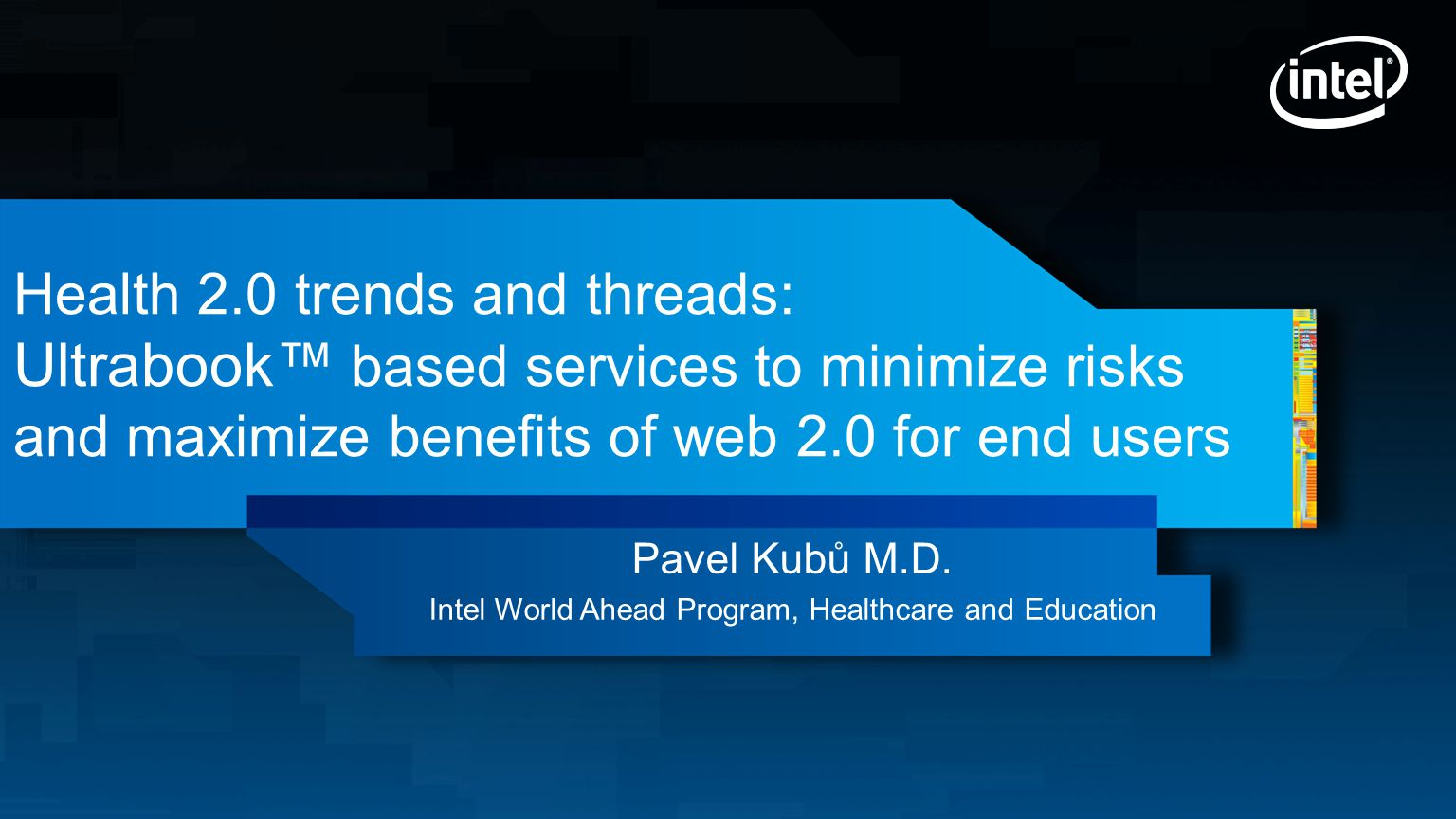 Health 2.0 trends and threads: Ultrabook™ based services to minimize risks and maximize benefits of web 2.0 for end users Pavel Kubů M.D.