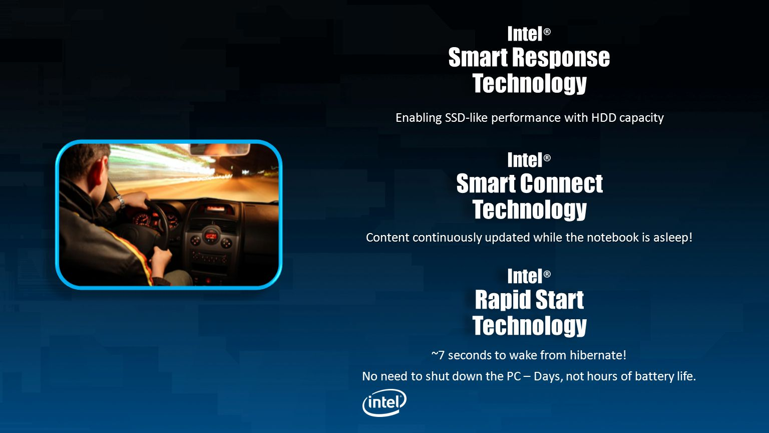 Intel ® Smart Response Technology Intel ® Smart Response Technology Enabling SSD-like performance with HDD capacity Content continuously updated while the notebook is asleep.
