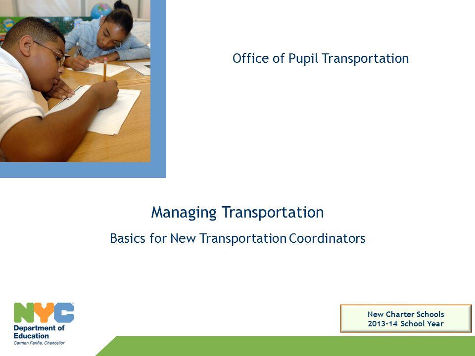 Managing Transportation Basics for New Transportation Coordinators Office of Pupil Transportation New Charter Schools 2013-14 School Year