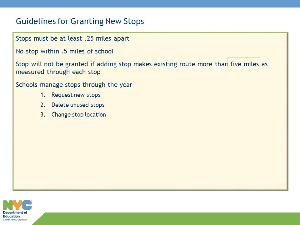 Guidelines for Granting New Stops Stops must be at least.25 miles apart No stop within.5 miles of school Stop will not be granted if adding stop makes existing route more than five miles as measured through each stop Schools manage stops through the year 1.Request new stops 2.Delete unused stops 3.Change stop location