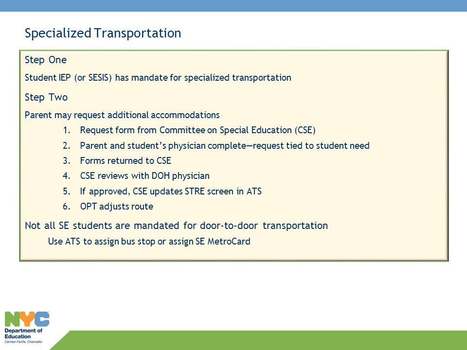 Specialized Transportation Step One Student IEP (or SESIS) has mandate for specialized transportation Step Two Parent may request additional accommodations 1.Request form from Committee on Special Education (CSE) 2.Parent and student's physician complete—request tied to student need 3.Forms returned to CSE 4.CSE reviews with DOH physician 5.If approved, CSE updates STRE screen in ATS 6.OPT adjusts route Not all SE students are mandated for door-to-door transportation Use ATS to assign bus stop or assign SE MetroCard
