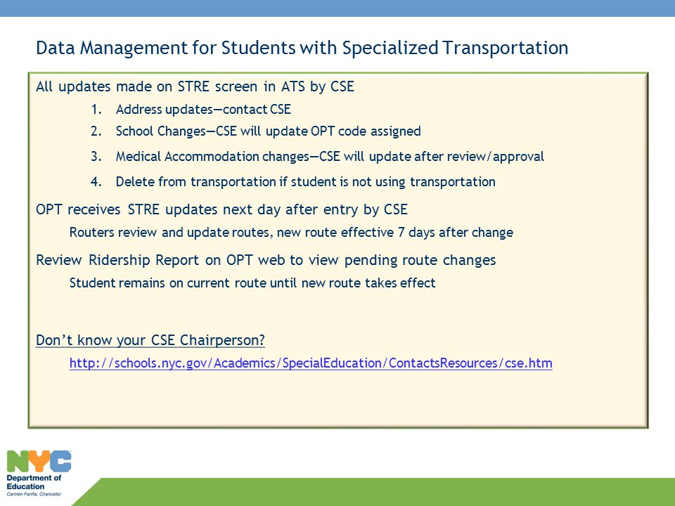 Data Management for Students with Specialized Transportation All updates made on STRE screen in ATS by CSE 1.Address updates—contact CSE 2.School Changes—CSE will update OPT code assigned 3.Medical Accommodation changes—CSE will update after review/approval 4.Delete from transportation if student is not using transportation OPT receives STRE updates next day after entry by CSE Routers review and update routes, new route effective 7 days after change Review Ridership Report on OPT web to view pending route changes Student remains on current route until new route takes effect Don't know your CSE Chairperson.