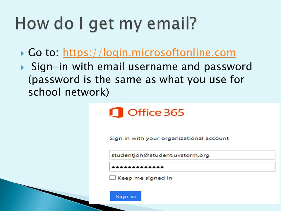  Go to: https://login.microsoftonline.comhttps://login.microsoftonline.com  Sign-in with email username and password (password is the same as what y
