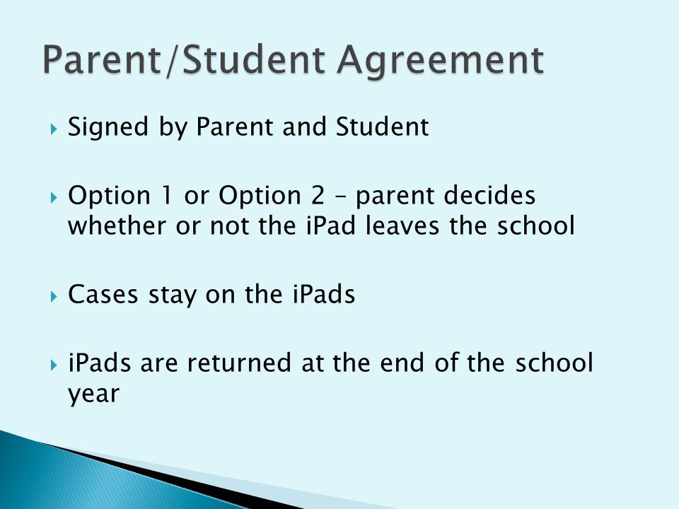  Signed by Parent and Student  Option 1 or Option 2 – parent decides whether or not the iPad leaves the school  Cases stay on the iPads  iPads are