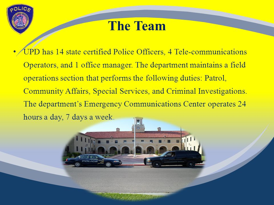 The Team UPD has 14 state certified Police Officers, 4 Tele-communications Operators, and 1 office manager.