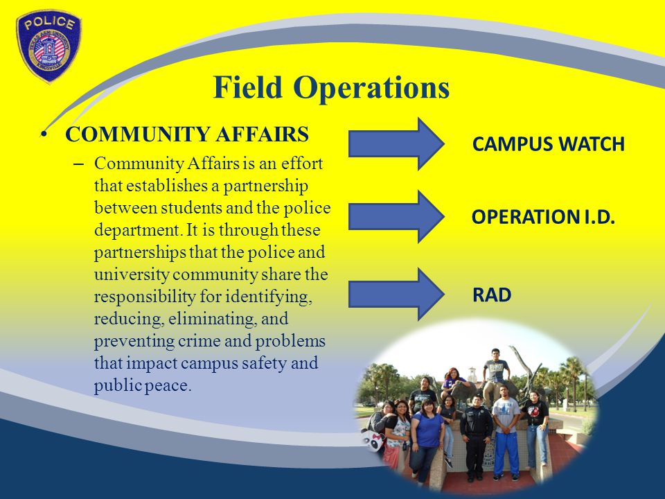 Field Operations COMMUNITY AFFAIRS – Community Affairs is an effort that establishes a partnership between students and the police department.