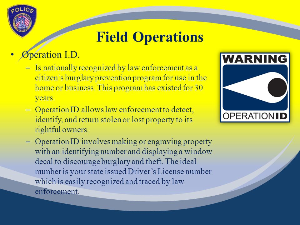 Field Operations Operation I.D. – Is nationally recognized by law enforcement as a citizen's burglary prevention program for use in the home or busine