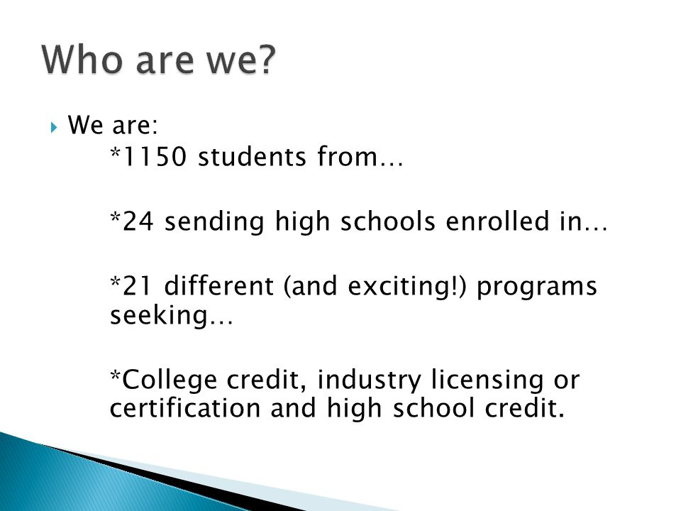  We are: *1150 students from… *24 sending high schools enrolled in… *21 different (and exciting!) programs seeking… *College credit, industry licensing or certification and high school credit.