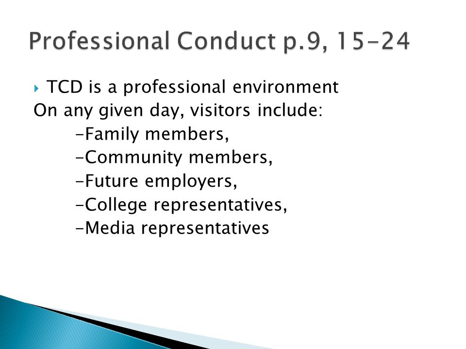  TCD is a professional environment On any given day, visitors include: -Family members, -Community members, -Future employers, -College representatives, -Media representatives