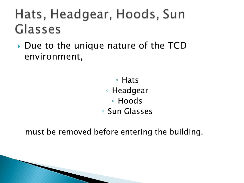  Due to the unique nature of the TCD environment, ◦ Hats ◦ Headgear ◦ Hoods ◦ Sun Glasses must be removed before entering the building.