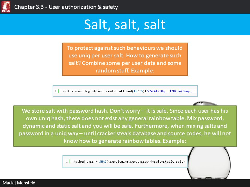 Maciej Mensfeld Chapter 3.3 - User authorization & safety Salt, salt, salt To protect against such behaviours we should use uniq per user salt. How to