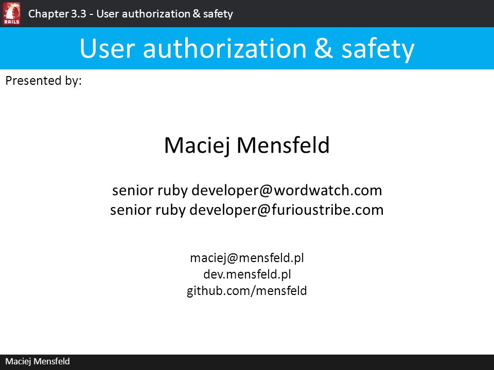 Ruby on Rails: User authorization & safety Maciej Mensfeld Please… …ask me to slow down, if I speak to quickly; …ask me again, if I forget; …ask questions, if anything i say is not clear; …feel free to share your own observations User authorization & safety