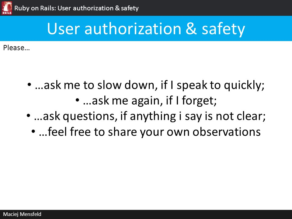 Ruby on Rails: User authorization & safety Maciej Mensfeld Please… …ask me to slow down, if I speak to quickly; …ask me again, if I forget; …ask quest