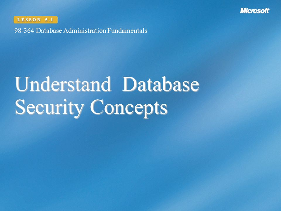 Understand Database Security Concepts 98-364 Database Administration Fundamentals LESSON 5.1