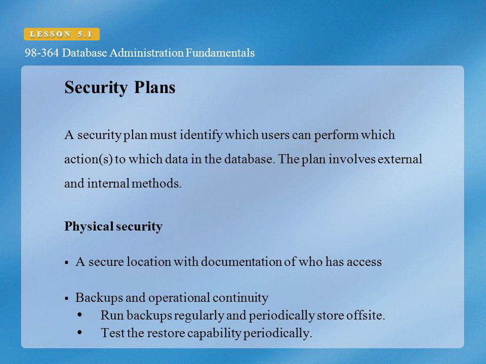 98-364 Database Administration Fundamentals LESSON 5.1 Security Plans A security plan must identify which users can perform which action(s) to which d
