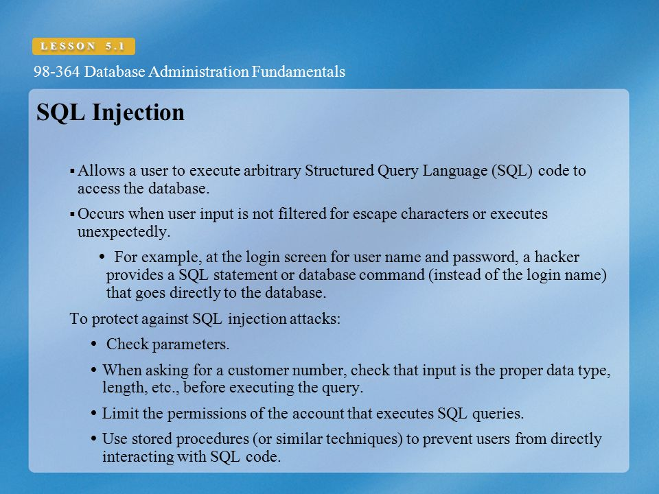 98-364 Database Administration Fundamentals LESSON 5.1 SQL Injection  Allows a user to execute arbitrary Structured Query Language (SQL) code to acce