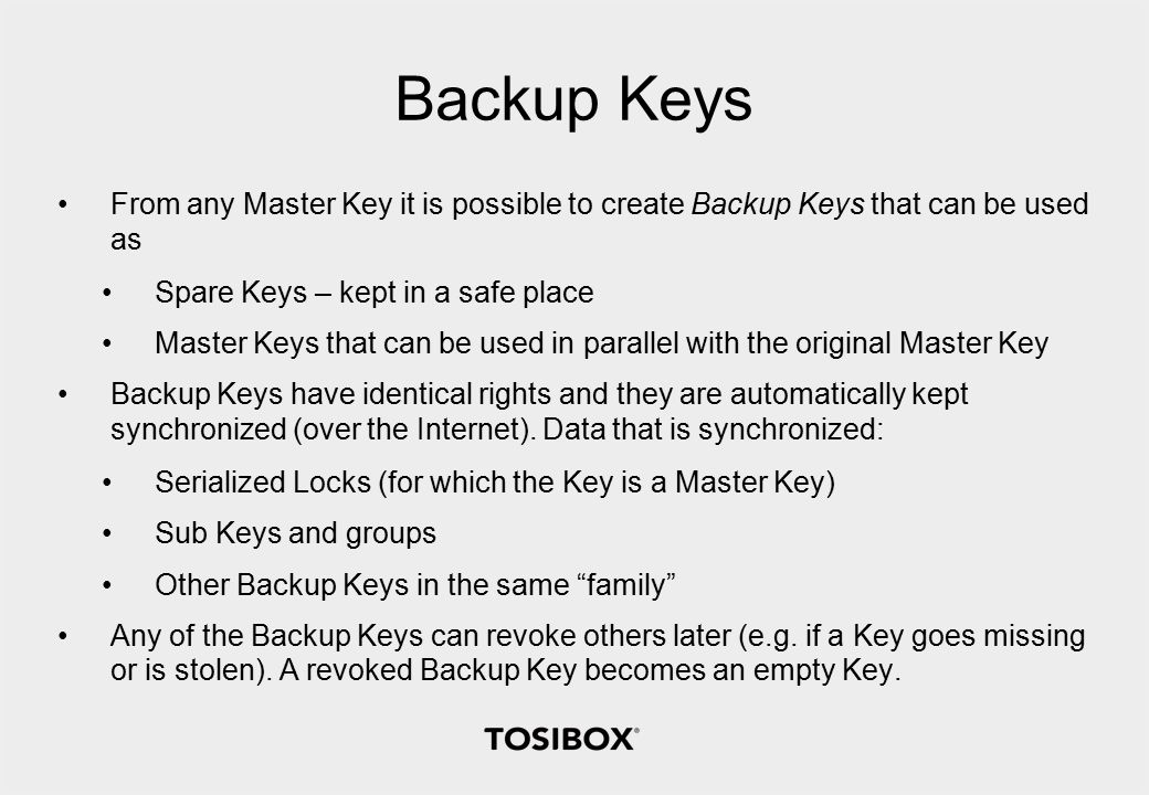 Backup Keys From any Master Key it is possible to create Backup Keys that can be used as Spare Keys – kept in a safe place Master Keys that can be used in parallel with the original Master Key Backup Keys have identical rights and they are automatically kept synchronized (over the Internet).