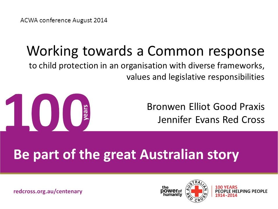 Challenges in engaging in a national conversation and practice Organisational context Boundaries of child and family work within the values and principles of work of Red Cross Differing state/ territory legislative contexts Implementing the Policy – working in complex spaces Seeing children in all of our work