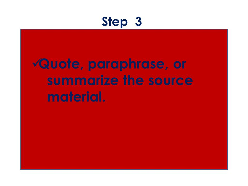 Step 3 Quote, paraphrase, or summarize the source material.