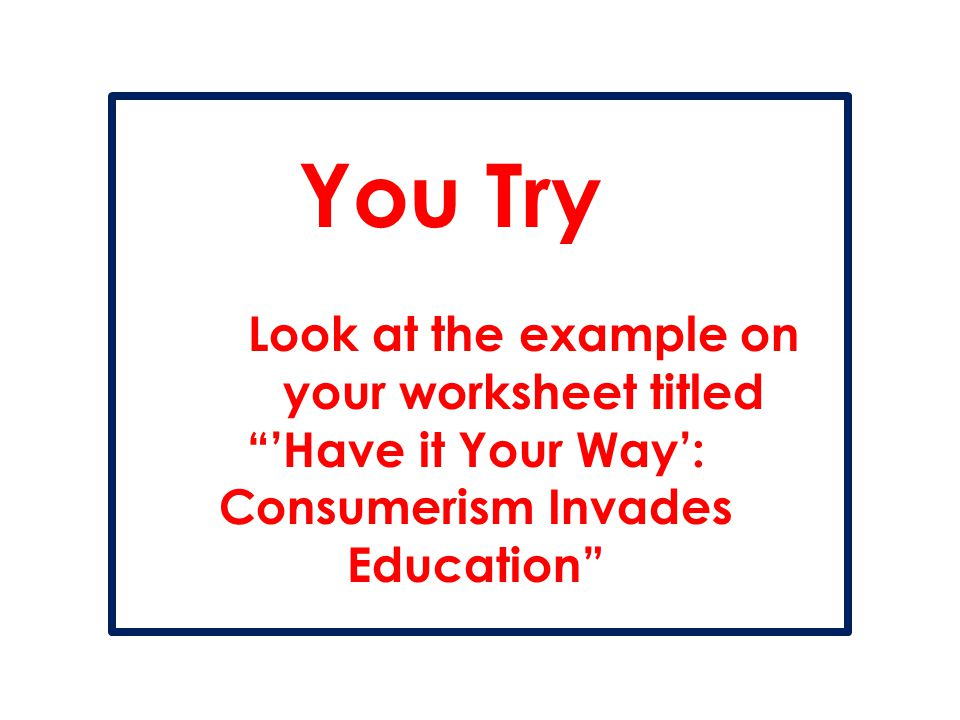 """You Try Look at the example on your worksheet titled """"'Have it Your Way': Consumerism Invades Education"""""""