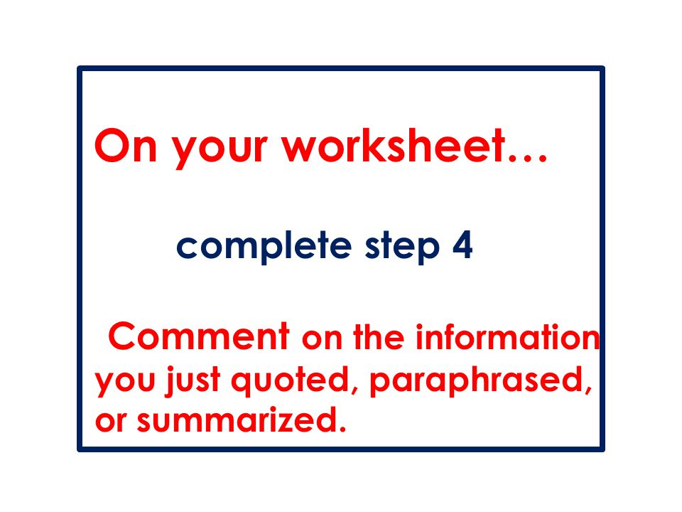 On your worksheet… complete step 4 Comment on the information you just quoted, paraphrased, or summarized.