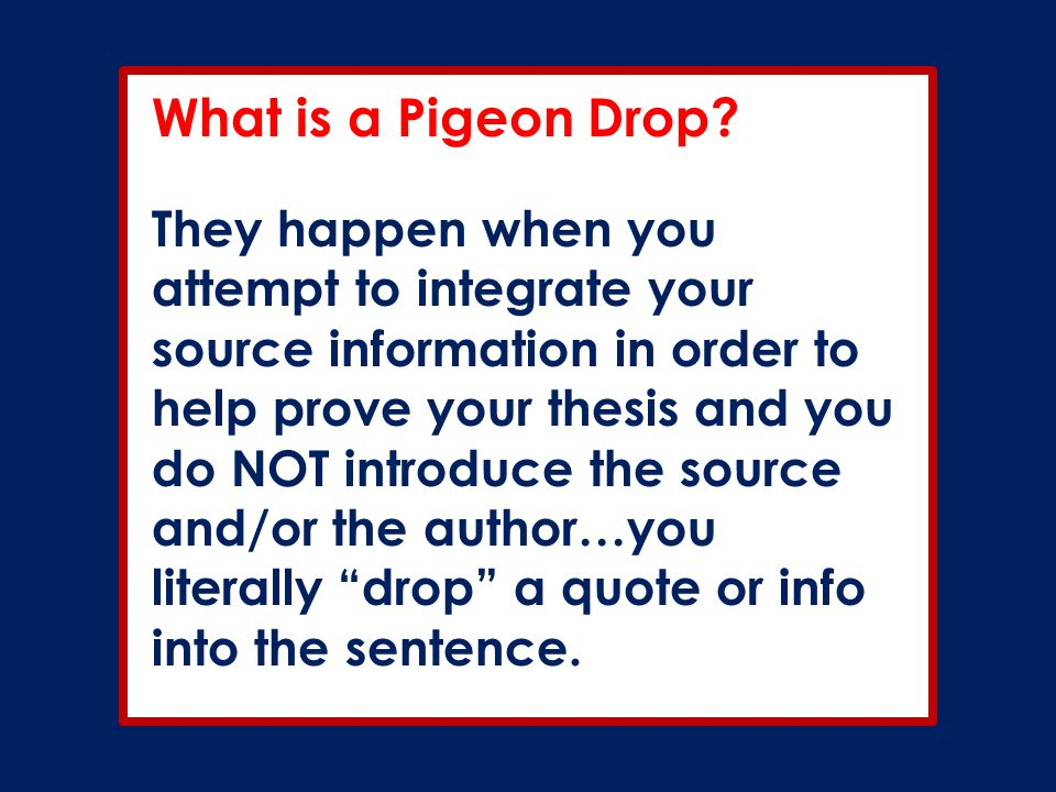 What is a Pigeon Drop? They happen when you attempt to integrate your source information in order to help prove your thesis and you do NOT introduce t