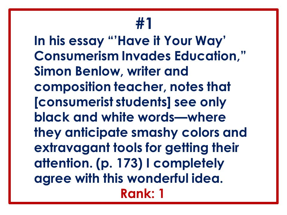 """#1 In his essay """"'Have it Your Way' Consumerism Invades Education,"""" Simon Benlow, writer and composition teacher, notes that [consumerist students] se"""