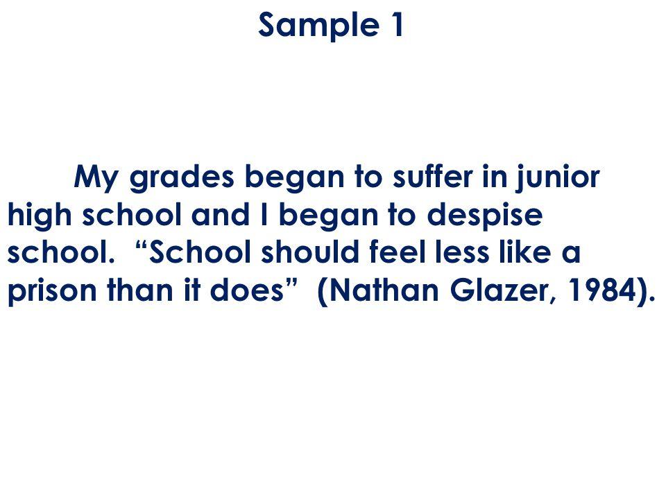Sample 1 My grades began to suffer in junior high school and I began to despise school.