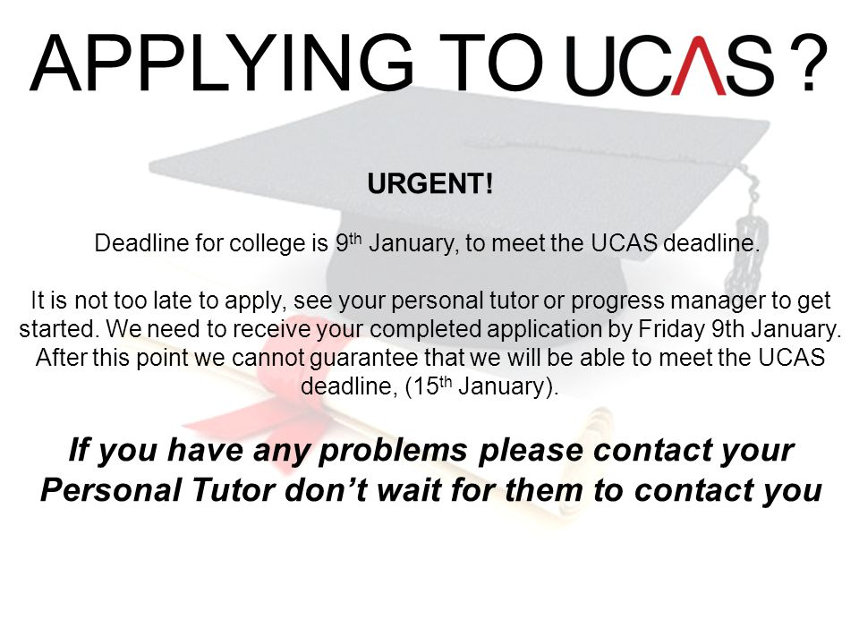 APPLYING TO ? URGENT! Deadline for college is 9 th January, to meet the UCAS deadline. It is not too late to apply, see your personal tutor or progres