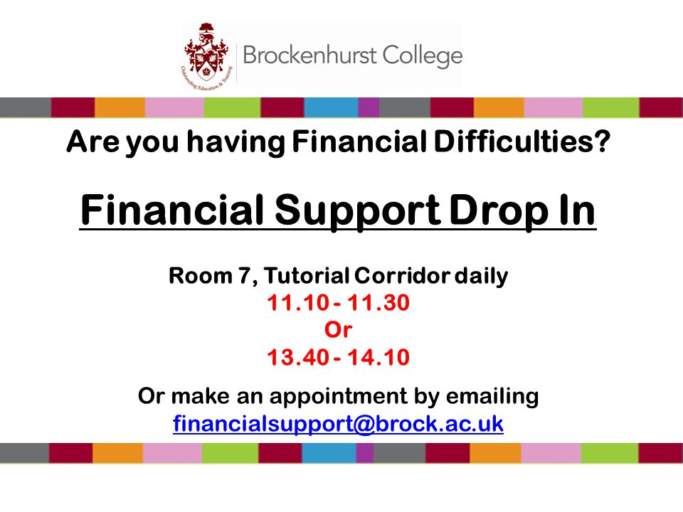 Are you having Financial Difficulties? Financial Support Drop In Room 7, Tutorial Corridor daily 11.10 - 11.30 Or 13.40 - 14.10 Or make an appointment