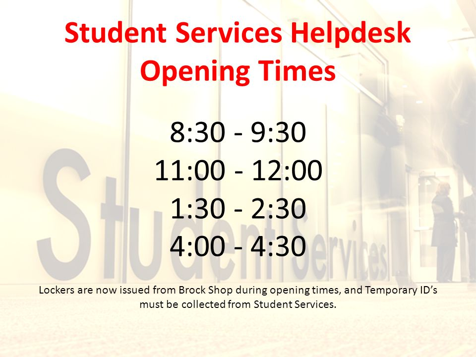Lockers are now issued from Brock Shop during opening times, and Temporary ID's must be collected from Student Services. 8:30 - 9:30 11:00 - 12:00 1:3