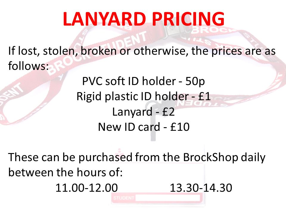 LANYARD PRICING If lost, stolen, broken or otherwise, the prices are as follows: PVC soft ID holder - 50p Rigid plastic ID holder - £1 Lanyard - £2 Ne
