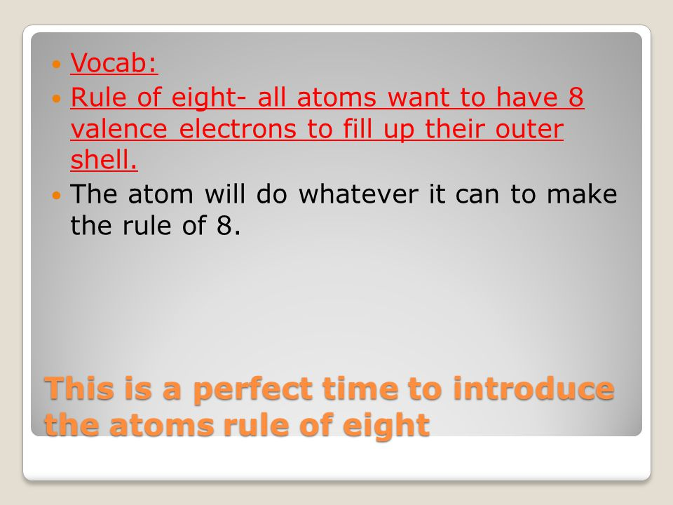 This is a perfect time to introduce the atoms rule of eight Vocab: Rule of eight- all atoms want to have 8 valence electrons to fill up their outer shell.