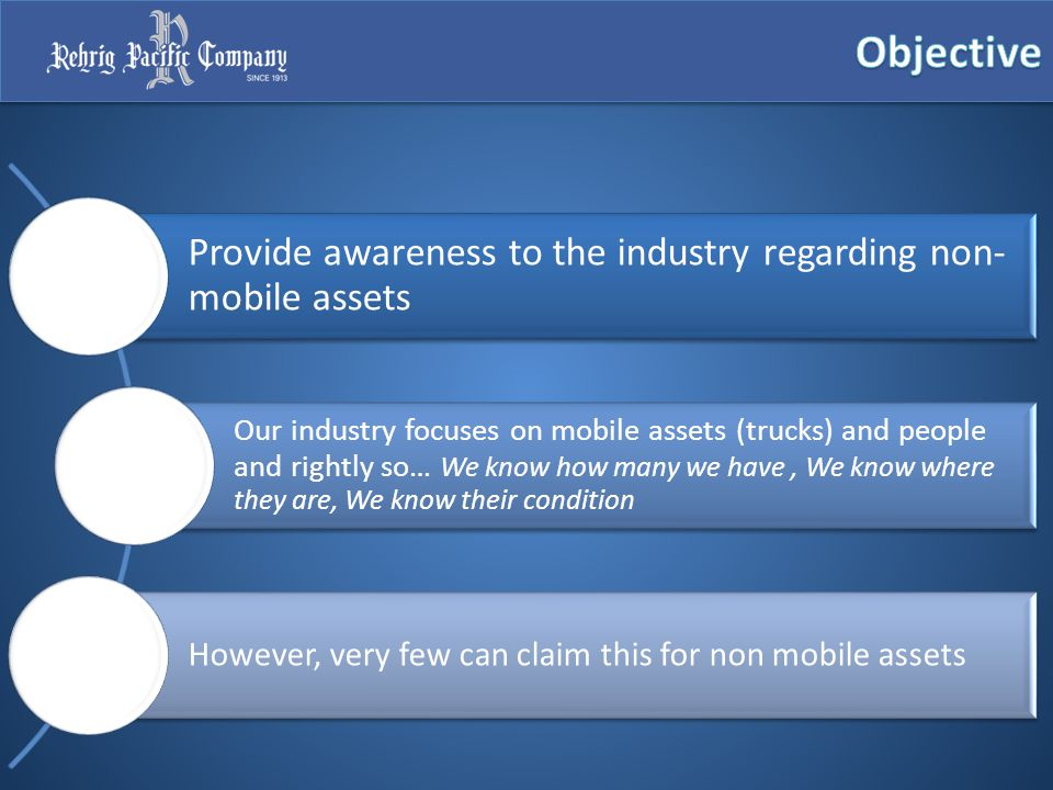 Provide awareness to the industry regarding non- mobile assets Our industry focuses on mobile assets (trucks) and people and rightly so… We know how many we have, We know where they are, We know their condition However, very few can claim this for non mobile assets