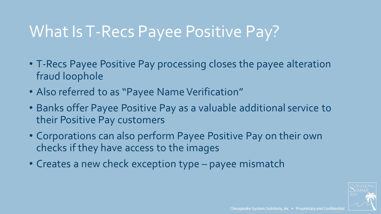 Chesapeake System Solutions, Inc. Proprietary and Confidential What Is T-Recs Payee Positive Pay.