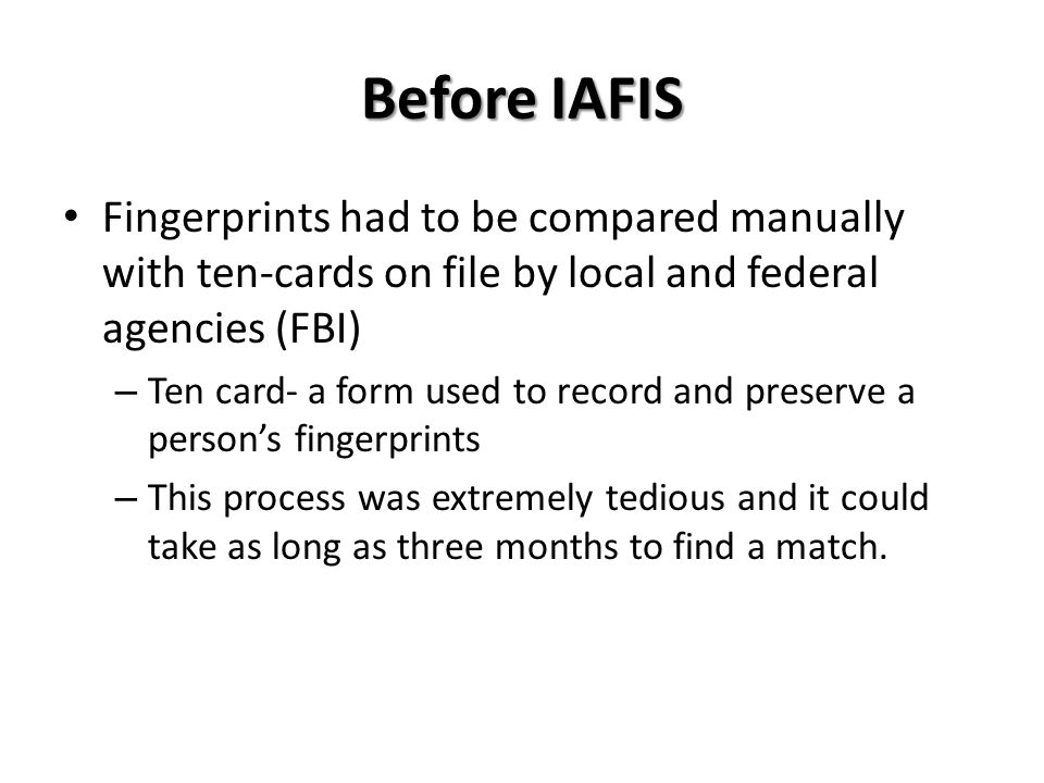 Before IAFIS Fingerprints had to be compared manually with ten-cards on file by local and federal agencies (FBI) – Ten card- a form used to record and preserve a person's fingerprints – This process was extremely tedious and it could take as long as three months to find a match.