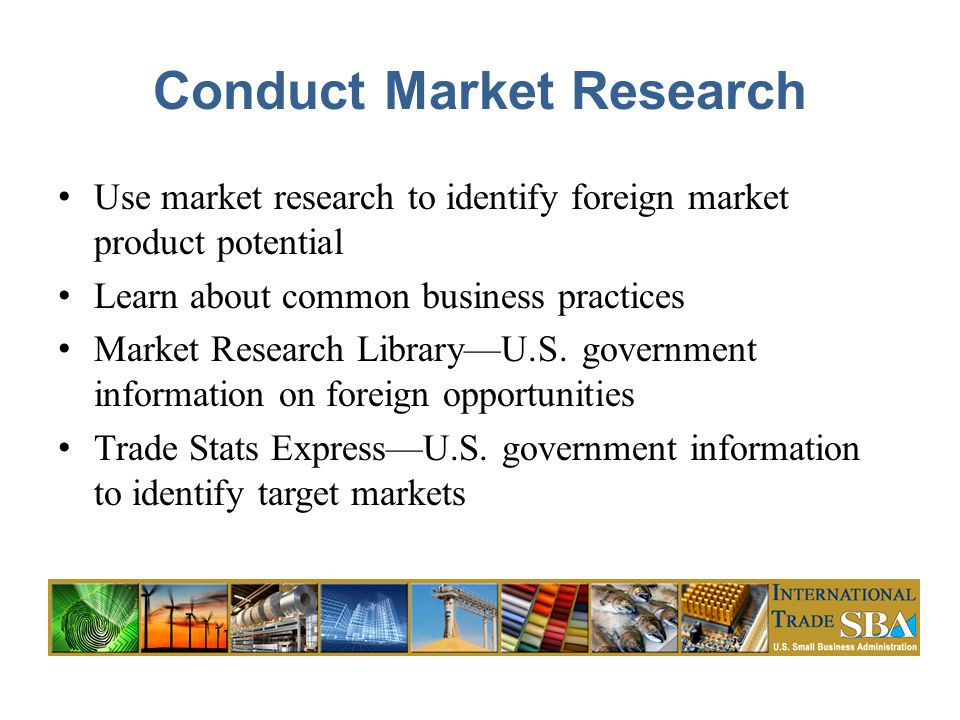 Conduct Market Research Use market research to identify foreign market product potential Learn about common business practices Market Research Library—U.S.