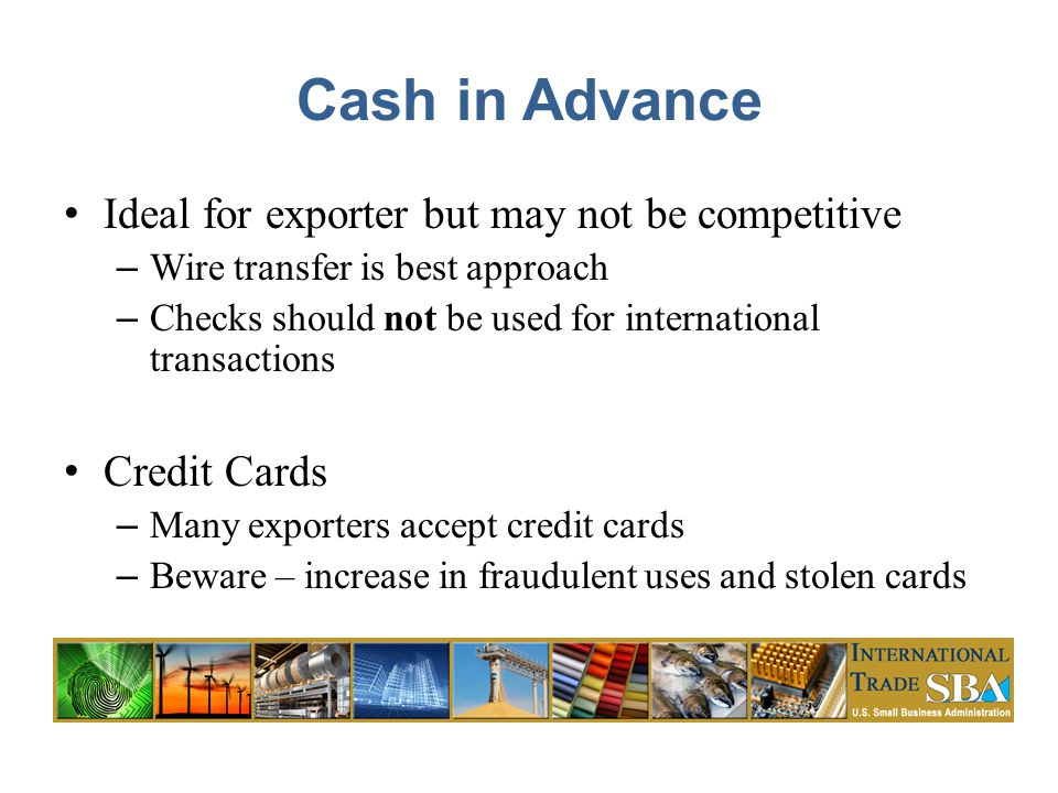 Cash in Advance Ideal for exporter but may not be competitive – Wire transfer is best approach – Checks should not be used for international transactions Credit Cards – Many exporters accept credit cards – Beware – increase in fraudulent uses and stolen cards