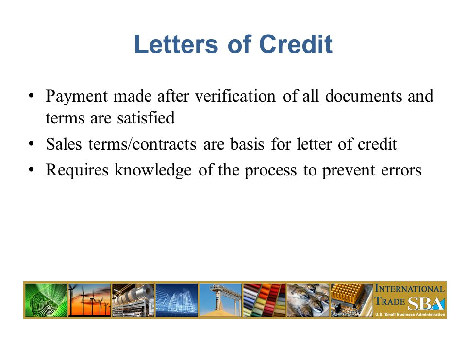 Letters of Credit Payment made after verification of all documents and terms are satisfied Sales terms/contracts are basis for letter of credit Requires knowledge of the process to prevent errors