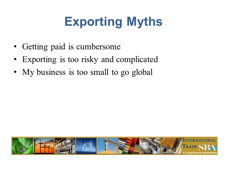 Exporting Myths Getting paid is cumbersome Exporting is too risky and complicated My business is too small to go global