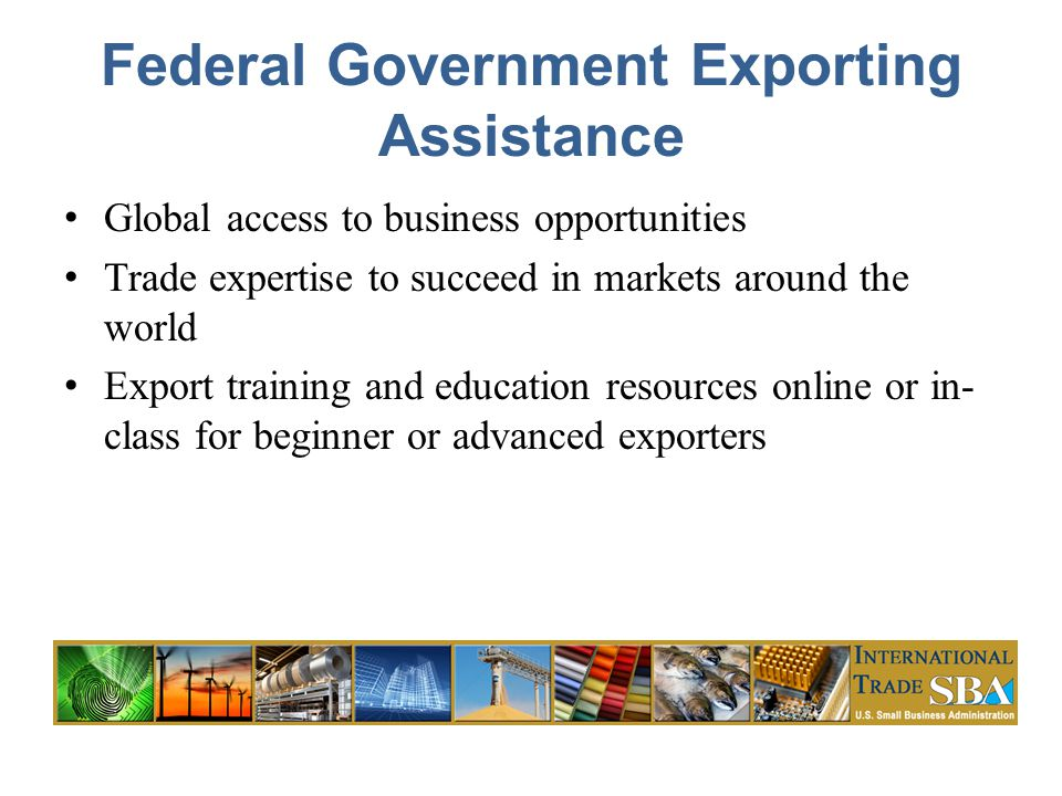Federal Government Exporting Assistance Global access to business opportunities Trade expertise to succeed in markets around the world Export training and education resources online or in- class for beginner or advanced exporters